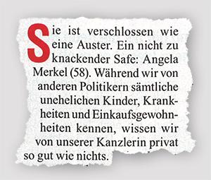 Sie ist verschlossen wie eine Auster. Ein nicht zu knackender Safe: Angela Merkel (58). Während wir von anderen Politikern säntliche uneheliche Kinder, Krankheiten und Einkaufsgewohnheiten kennen, wissen wir von unserer Kanzlerin privat so gut wie nichts.