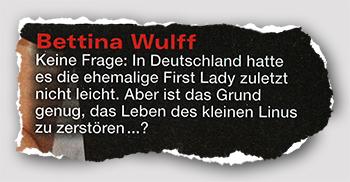 Bettina Wulff - Keine Frage: In Deutschland hatte es die ehemalige First Lady zuletzt nicht leicht. Aber ist das Grund genug, das Leben des kleinen Linus zu zerstören ...?