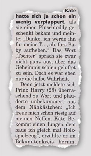 """Kate hatte sich ja schon ein wenig verplappert, als sie einen Plüschteddy geschenkt bekam und meinte: """"Danke, ich werde ihn für meine T..., äh, fürs Baby aufheben.' Das Wort Tochter sprach sie zwar nicht ganz aus, aber das Geheimnis schien gelüftet zu sein. Doch es war eben nur die halbe Wahrheit. Denn jetzt meldete sich Prinz Harry (28) überraschen zu Wort und plauderte unbekümmert aus dem Nähkästchen: ,Ich freue mich schon riesig auf meinen Neffen. Kate Bekommt einen Jungen, dem baue ich gleich mal Holzspielzeug"""", erzählte er im Bekanntenkreis herum."""