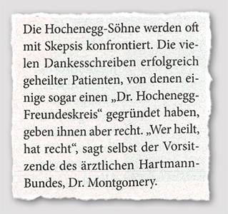 """Die Hochenegg-Söhne werden oft mit Skepsis konfrontiert. Die vielen Dankesschreiben erfolgreich geheilter Patienten, von denen einige sogar einen """"Dr. Hochenegg-Freundeskreis"""" gegründet haben, geben ihnen aber recht"""", sagt selbst der Vorsitzende des ärztlichen Hartmann-Bundes, Dr. Montgomery."""