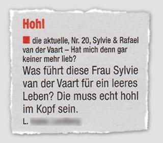[Leserbrief: Hohl - die aktuelle, Nr. 20, Sylvie & Rafael van der Vaart - Hat mich denn gar keiner mehr lieb?] Was führt diese Frau Sylvie van der Vaart für ein leeres Leben? Die muss echt hohl im Kopf sein.