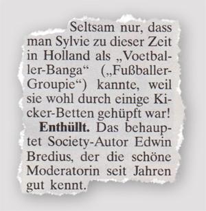 """Seltsam nur, dass man Sylvie zu dieser Zeit in Holland als """"Voetballer-Banga"""" (""""Fußballer-Groupie"""") kannte, weil sie wohl durch einige Kicker-Betten gehüpft war! Enthüllt. Das behauptet Society-Autor Edwin Bredius, der die schöne Moderatorin seit Jahren gut kennt."""