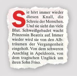 Sie hört immer wieder diesen Knall, die Schreie der Menschen. Und sie sieht das viele Blut. Schweißgebadet wacht Prinzessin Beatrix auf. Immer wieder wird sie von den Albträumen der Vergangenheit eingeholt. Von dem schweren Anschlag in Apeldoorn, von dem tragischen Unglück um ihren Sohn Friso.