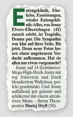 Entzugsklinik, Ehekrise, Essstörung, wieder Entzugsklinik: Alles, was Jenny Elvers-Elbertzhagen (41) zurzeit erlebt, ist Tragödie, Drama pur. Die Sympathie war klar auf ihrer Seite. Bis jetzt. Denn neue Fotos lassen einen ungeheuren Verdacht aufkommen. Hat sie allen nur etwas vorgemacht? Jenny auf 14-Zentimeter-High-Heels. Jenny mit top frisiertem und frisch blondiertem Wallehaar, perfekt geschminkt. Und: Jenny auffallend gut gelaunt und schäkernd mit einem attraktiven Mann -- ihrem Therapeuten Maciej Dryll (50).