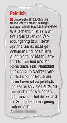 [Leserbrief] Peinlich - die aktuelle, Nr. 22, Christine Neubauers Ex Lambert Dinzinger - Schlaganfall! Mit Blaulicht in die Klinik! - Wie lächerlich ist es wenn Frau Neubauer von Verlobungsring bzw. Heirat spricht. Sie ist nicht geschieden und ihr Chilene auch nicht. Ihr Mann Lambert tut mir leid unf ihr Sohn auch. Frau Neubauer hat sich zum Nachteil verändert und ihr Getue um ihren Lover ist so peinlich. Ich kenne so viele Leute, die nur noch über sie lachen, schmunzeln. Und ihr Ex und ihr Sohn, die haben genug mitgemacht.