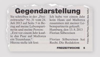 """Gegendarstellung - Sie schreiben in der """"Freizeitwoche"""" Nr. 31 vom 24. Juli 2013 auf Seite 5 in Bezug auf meine Lebenspartnerin und meine Person: """"Erst vor einem Jahr kaufte das Paar auf Mallorca ein Traumhaus."""" Hierzu stelle ich fest: Ich habe vor einem Jahr kein Haus auf Mallorca zusammen mit meiner Lebenspartnerin gekauft. Hamburg, den 13.8.2013 - Florian Silbereiesen - Florian Silbereins hat Recht. Die Redaktion"""
