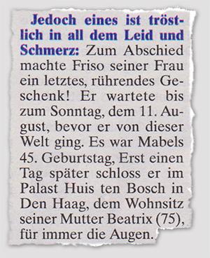 Jedoch eines ist tröstlich in all dem Leid und Schmerz: Zum Abschied machte Friso seiner Frau ein letztes, rührendes Geschenk! Er wartete bis zum Sonntag, dem 11. August, bevor er von dieser Welt ging. Es war Mabels 45. Geburtstag, Erst einen Tag später schloss er im Palast Huis ten Bosch in Den Haag, dem Wohnsitz seiner Mutter Beatrix (75), für immer die Augen.