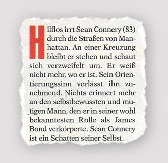 Hilflos irrt Sean Connery (83) durch die Straßen von Manhattan. An einer Kreuzung bleibt er stehen und schaut sich verzweifelt um. Er weiß nicht mehr, wo er ist. Sein Orientierungssinn verlässt ihn zunehmend. Nichts erinnert mehr an den selbstbewussten und mutigen Mann den er in seiner wohl bekanntesten Rolle als Hames Bond verkörperte. Sean Connery ist ein Schatten seiner Selbst.