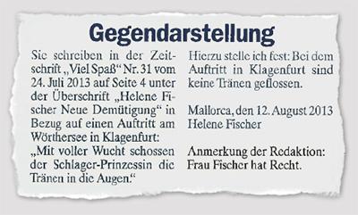 """Gegendarstellung - Sie schreiben in der Zeitschrift """"Viel Spß"""" Nr. 31 vom 24. Juli 2013 auf Seite 4 unter der Überschrift """"Helene Fischer Neue Demütigung"""" in Bezug auf einen Auftritt am Wörthersee in Klagenfurt: """"Mit voller Wucht schossen der Schlager-Prinzessin die Tränen in die Augen."""" Hierzu stelle ich fest: Bei dem Auftritt in Klagenfurt sind keine Tränen geflossen. - Mallorca, den 12. August 2013 - Helene Fischer - Anmerkung der Redaktion: Frau Fischer hat Recht."""