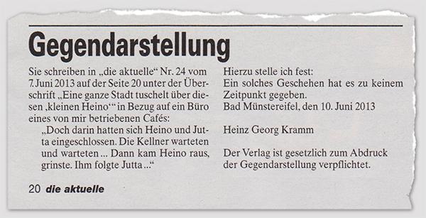 """Gegendarstellung - Sie schreiben in """"die aktuelle"""" Nr. 24 vom 7. Juni 2013 auf der Seite 20 unter der Überschrift """"Eine ganze Stadt tuschelt über diesen 'kleinen Heino'"""" in Bezug auf ein Büro eines von mir betriebenen Cafés: """"Doch darin hatten sich Heino und Jutta eingeschlossen. Die Kellner warteten und warteten ... Dann kam Heino raus, grinste. Ihm folgte Jutta ..."""" Hierzu stelle ich fest: Ein solches Geschehen hat es zu keinem Zeitpunkt gegeben. Bad Münstereifel, den 10. Juni 2013 - Heinz Georg Kramm - Der Verlag ist gesetzlich zum Abdruck der Gegendarstellung verpflichtet."""
