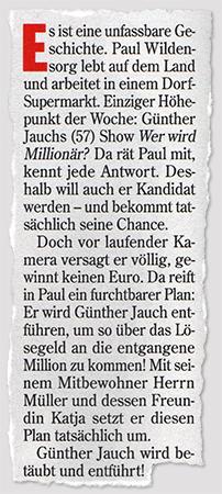 Es ist eine unfassbare Geschichte. Paul Wildensorg lebt auf dem Land und arbeitet in einem Dorf-Supermarkt. Einziger Höhepunkt der Woche: Günther Jauchs (57) Show Wer wird Millionär? Da rät Paul mit, kennt jede Antwort. Deshalb will auch er Kandidat werden - und bekommt tatsächlich seine Chance. Doch vor laufender Kamera versagt er völlig, gewinnt keinen Euro. Da reift in Paul ein furchtbarer Plan: Er wird Günther Jauch entführen, um so über das Lösegeld an die entgangene Million zu kommen! Mit seinem Mitbewohner Herrn Müller und dessen Freundin Katja setzt er diesen Plan tatsächlich um. Günther Jauch wird betäubt und entführt!