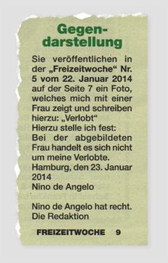 """Gegendarstellung - Sie veröffentlichten in der """"Freizeitwoche"""" Nr. 5 vom 22. Januar 2014 auf der Seite 7 ein Foto, welches mich mit einer Frau zeigte und schreiben hierzu: Verlobt"""" - Hierzu stelle ich fest: Ber der abgebildeten Frau handelt es sich nicht um meine Verlobte. Hamburg, den 23. Januar 2014 - Nino de Angelo - Nino de Angelo hat recht. Die Redaktion"""