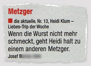 [Leserbrief:] Metzger - die aktuelle, Nr. 13, Heidi Klum - Liebes-Trip der Woche - Wenn die Wurst nicht mehr schmeckt, geht Heidi halt zu einem anderen Metzger. - von Josef B.