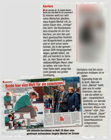"""Karriere - die aktuelle, Nr. 18, Angela Merkel - Bricht hier eine Welt für sie zusammen? Es können wohl nur sehr naive Menschen glauben, dass Angela Merkel mit Joachim Sauer eine """"richtige"""" Ehe führt. Die Bundeskanzlerin brauchte ihn für ihre Karriere, um sich den politisch gewünschten Anstrich von Bürgerlichkeit zu geben und er wird schon seine Gründe, die in der gemeinsamen DDR-Vergangenheit liegen, gehabt haben, sie still und heimlich zu heiraten. Ja, Herr Sauer ist ein vielbeschäftigter Mann, aber so selten, wie man ihn an ihrer Seite sieht, zeugt das nicht gerade von großer Zuneigung, höchstens mal bei unumgänglichen Anlässen ist er dabei. Eigenartig finde ich ja auch, dass sie noch """"Merkel"""" heißt, also wie ihr erster Ehemann, den sie - wie sie selbst zugab - hauptsächlich ehelichte, um damals eine Wohnung zu bekommen. Wieso nicht """"Kasner"""" oder """"Sauer""""? Obwohl """"Sauer"""" würde zu sehr ihrem Gesichtsausdruck entsprechen."""
