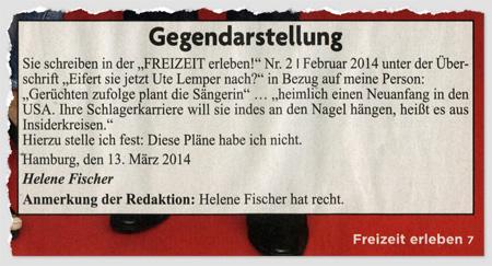 """Gegendarstellung - Sie schreiben in der """"FREIZEIT erleben!"""" Nr. 2/Februar 2014 unter der Überschrift """"Eifert sie jetzt Ute Lemper nach?"""" in Bezug auf meine Person: """"Gerüchten zufolge plant die Sängerin"""" ... """"heimlich einen Neuanfang in den USA. Ihre Schlagerkarriere will sie indes an den Nagel hängen, heißt es aus Insiderkreisen."""" Hierzu stelle ich fest: Diese Pläne habe ich nicht. Hamburg, den 13. März 2014 - Helene Fischer - Anmerkung der Redaktion: Helene Fischer hat recht."""