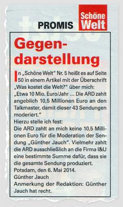 """Gegendarstellung - In """"Schöne Welt"""" Nr. 5 heißt es auf Seite 50 in einem Artikel mit der Überschrift """"Was kostet die Welt?"""" über mich: """"Etwa 10 Mio. Euro/Jahr ... Die ARD zahlt angeblich 10,5 Millionen Euro an den Talkmaster, damit dieser 43 Sendungen moderiert."""" - Hierzu stelle ich fest: Die ARD zahl an mich keine 10,5 Millionen Euro für die Moderation der Sendung """"Günther Jauch"""". Vielmehr zahlt die ARD ausschließlich an die Firm I&U eine bestimmte Summe dafür, dass sie die gesamte Sendung produziert. Potsdam, den 6. Mail 2014. Günther Jauch - Anmerkung der Redaktion: Günther Jauch hat recht."""