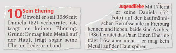 Sein Ehering - Obwohl er seit 1986 mit Daniela (52) verheiratet ist, trägt er keinen Ehering. Grund: Er mag kein Metall auf der Haut, trägt sogar seine Uhr am Lederarmband. - Jugendiege - Mit 17 lernt er seine Daniela (52) auf der kaufmännischen Berufsschule in Freiburg kennen und lieben, beide sind Azubis. 1986 heiratet das Paar. Einen Ehering trägt Löw aber nicht - er mag kein Metall auf der Haut spüren.