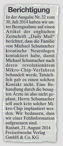 """Berichtigung - In der Ausgabe Nr. 32 vom 30. Juli 2014 haben wir unter Bezugnahme auf einen Artikel der englischen Zeitschrift """"Daily Mail"""" berichtet, dass die Familie von Michael Schumacher kroatische Neurologen kontaktiert habe, damit Michael Schumacher nach deren revolutionärem Mikro-Chip-Verfahren behandelt werde. Tatsächlich gab es einen solchen Kontakt nicht. Eine Behandlung durch die besagten Ärzte ist also nicht geplant, Herrn Schumacher soll auch kein solcher Mikro-Chip implantiert werden. Wir bedauern, dass wir einer Fehlinformation aufgesessen sind. Rastatt, 21. August 2014 - Freizeitwoche Verkag GmbH & Co. KG"""