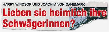Harry Windsor und Joachim von Dänemark - Lieben sie heimlich ihre Schwägerinnen?