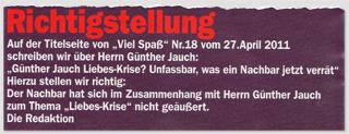 """Richtigstellung - Auf der Titelseite von """"Viel Spaß"""" Nr. 18 vom 27. April 2011 schreiben wir über Herrn Günther Jauch: """"Günther Jauch Liebes-Krise? Unfassbar, was ein Nachbar jetzt verrät"""" - Hierzu stellen wir richtig: Der Nachbar hat sich im Zusammenhang mit Herrn Günther Jauch zum Thema """"Liebes-Krise"""" nicht geäußert. Die Redaktion"""