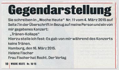 """Gegendarstellung – Sie schreiben in """"Woche Heute"""" Nr. 11 vom 4. März 2015 auf Seite 7 in der Überschrift in Bezug auf meine Person und ein von mir gegebenes Konzert: """"Tränen-Kollaps"""" – Hierzu stelle ich fest: Es gab von mir während des Konzerts keine Tränen. Hamburg, den 16. März 2015. Helene Fischer – Frau Fischer hat Recht. Der Verlag"""